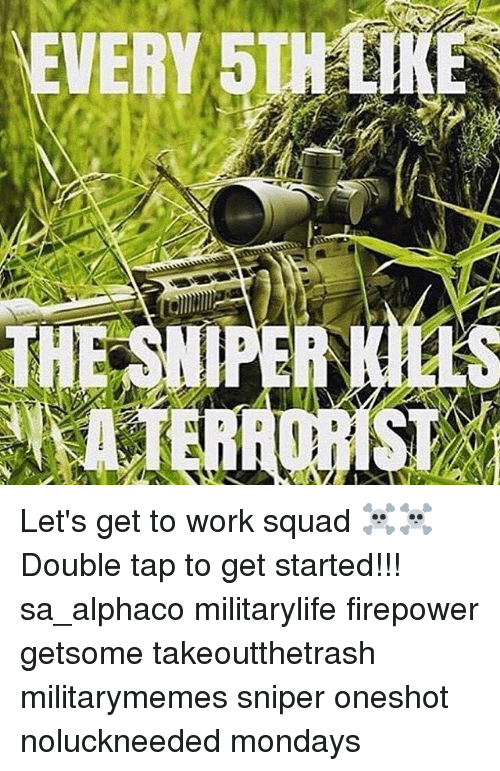 liks: EVERY 5TH LIK  THE SNIPER KILLS Let's get to work squad ☠☠ Double tap to get started!!! sa_alphaco militarylife firepower getsome takeoutthetrash militarymemes sniper oneshot noluckneeded mondays