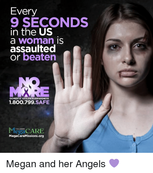 Domestic Violence Awareness: Every  9 SECONDS  in the US  a Woman IS  assaulted  or beaten  DOMESTIC VIOLENCE AWARENESS  1.800.799 SAFE  legal  MegaCareMissions.org Megan and her Angels 💜