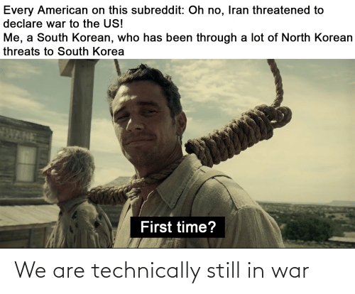 Been Through A Lot: Every American on this subreddit: Oh no, Iran threatened to  declare war to the US!  Me, a South Korean, who has been through a lot of North Korean  threats to South Korea  FWARE  First time? We are technically still in war