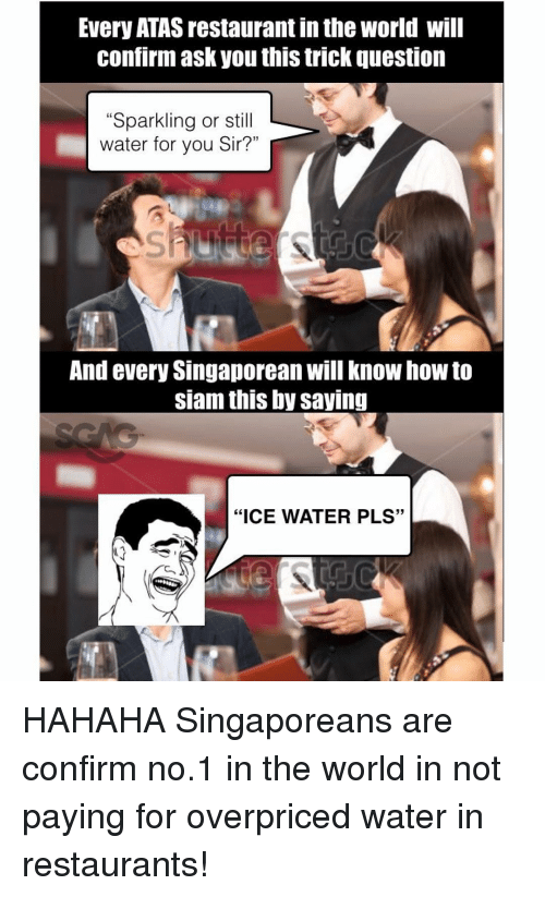 "trick questions: Every ATAS restaurant inthe World will  Confirm ask you this trick question  ""Sparkling or st  water for you Sir?""  And every Singaporean will know how to  siam this by saving  ""ICE WATER PLS"" HAHAHA Singaporeans are confirm no.1 in the world in not paying for overpriced water in restaurants!"
