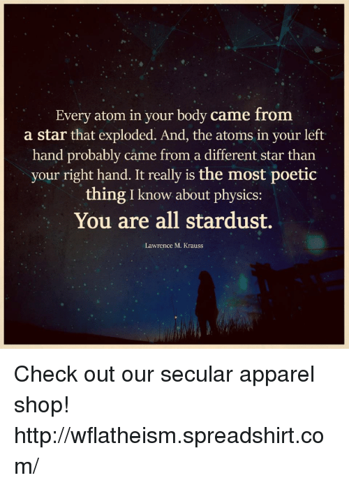 Memes, Star, and Stars: Every atom in your body came from  a star that exploded. And, the atoms in your left  hand probably came from a different star than  your right hand. It really is the most poetic  thing I know about physics:  You are all stardust.  Lawrence M. Krauss Check out our secular apparel shop! http://wflatheism.spreadshirt.com/