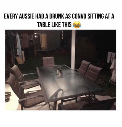 Aussie: EVERY AUSSIE HAD A DRUNK AS CONVO SITTING AT A  TABLE LIKE THIS
