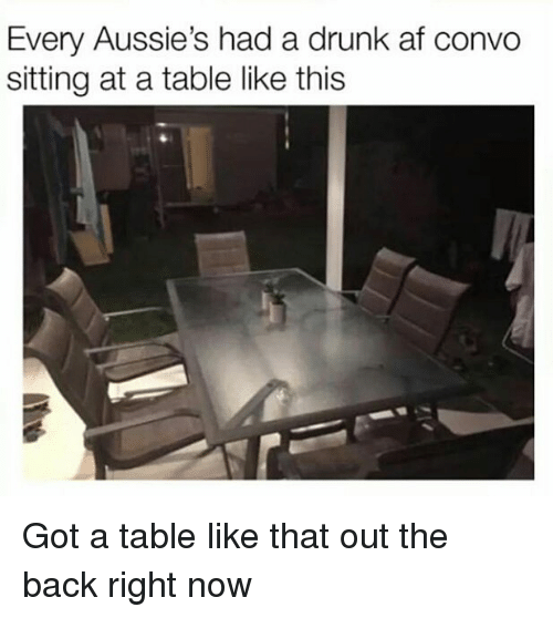Af, Drunk, and Memes: Every Aussie's had a drunk af convo  sitting at a table like this Got a table like that out the back right now