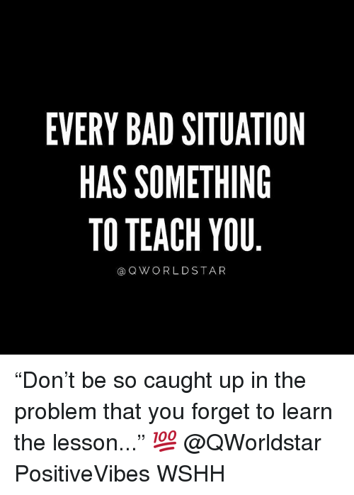 """Bad, Memes, and Wshh: EVERY BAD SITUATION  HAS SOMETHING  TO TEACH YOU  a QWORLDSTAR """"Don't be so caught up in the problem that you forget to learn the lesson..."""" 💯 @QWorldstar PositiveVibes WSHH"""