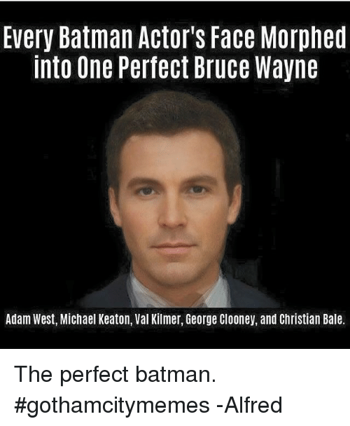 Batman, Christian Bale, and Michael: Every Batman Actor's Face Morphed  into One Perfect Bruce Wayne  Adam West, Michael Keaton, Val Kilmer, George Clooney, and Christian Bale. The perfect batman.  #gothamcitymemes  -Alfred