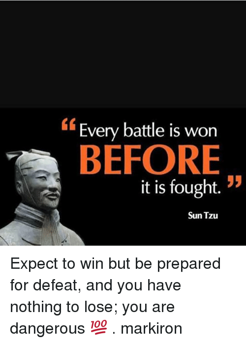 Defeation: Every battle is worn  BEFORE  it is fought. !5  Sun Tzu Expect to win but be prepared for defeat, and you have nothing to lose; you are dangerous 💯 . markiron