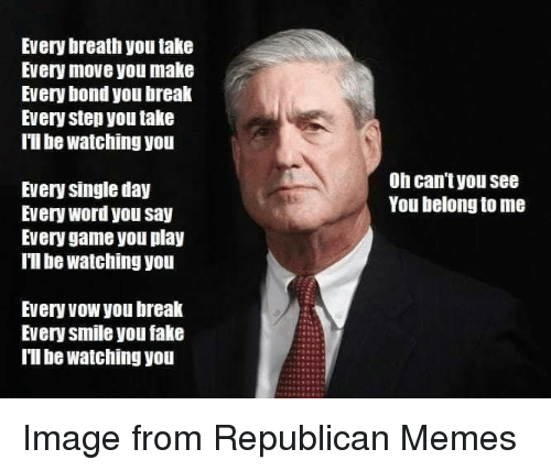 Republican Memes: Every breath you take  Every move you make  Every bond you break  Every step you take  Il be watching you  Oh can't you see  You belong to me  Every single day  Every word you say  Every game you play  Tl be watching you  Every vow you break  Every smile you fake  Ill be watching you Image from Republican Memes
