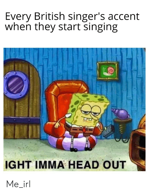 singers: Every British singer's accent  when they start singing  IGHT IMMA HEAD OUT Me_irl
