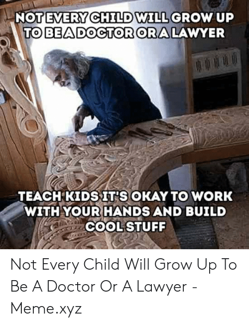 Lawyer Meme: EVERY C  TO BEADOCTOR ORA LAWYER  NOTE  HILD  WILL GROW uP  TEACH KIDSIT'S OKAY TO WORK  WITH YOUR HANDS AND BUILD  COOL STUFF Not Every Child Will Grow Up To Be A Doctor Or A Lawyer - Meme.xyz