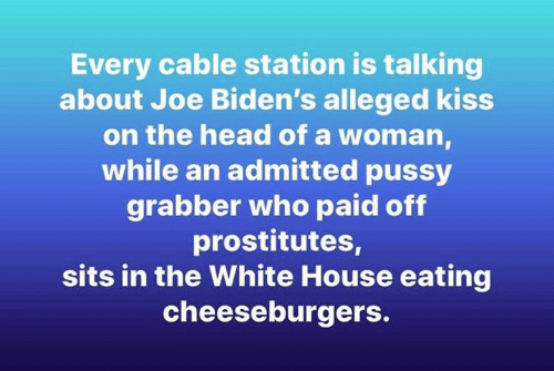 White House: Every cable station is talking  about Joe Biden's alleged kiss  on the head of a woman  while an admitted pussy  grabber who paid off  prostitutes,  sits in the White House eating  cheeseburgers.