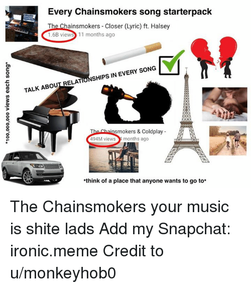 Coldplay: Every Chainsmokers song starterpack  The Chainsmokers - Closer (Lyric) ft. Halsey  1.6B views 11 months ago  TALK ABOUT RELATIONSHIPS IN EVERY SONG  smokers & Coldplay  494M views  months ago  think of a place that anyone wants to go to* The Chainsmokers your music is shite lads  Add my Snapchat: ironic.meme  Credit to u/monkeyhob0