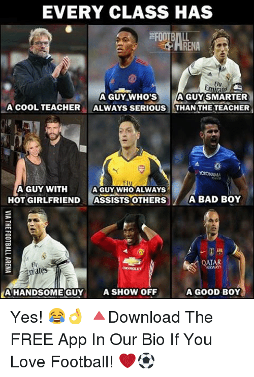 Bad Boys, Memes, and Apps: EVERY CLASS HAS  RENA  miraro  A GUY WHO'S  A GUY SMARTER  A COOL TEACHER  ALWAYS SERIOUS THAN THE TEACHER  A GUY WITH  A GUY WHO ALWAYS  HOT GIRLFRIEND  ASSISTS OTHERS  A BAD BOY  QATAR  A HANDSOME GUY  A SHOW OFF  A GOOD BOY Yes! 😂👌 🔺Download The FREE App In Our Bio If You Love Football! ❤️⚽️