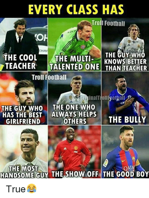 Football, Memes, and Teacher: EVERY CLASS HAS  Trol  I Football  CHAN  THE GUY WHO  THE COOL THE MULTKNOWS BETTER  TEACHER  TALENTED ONE THAN TEACHER  Troll Football  orivinalTiollfoottall  OFiinalTjollhothall  THE GUY WHO THE ONE WHO  HAS THE BEST ALWAYS HELPS  GIRLFRIEND  OTHERS  THE BULLY  THE MOST  HANDSOME GUY THE SHOW OFF THE GOOD BOY True😂