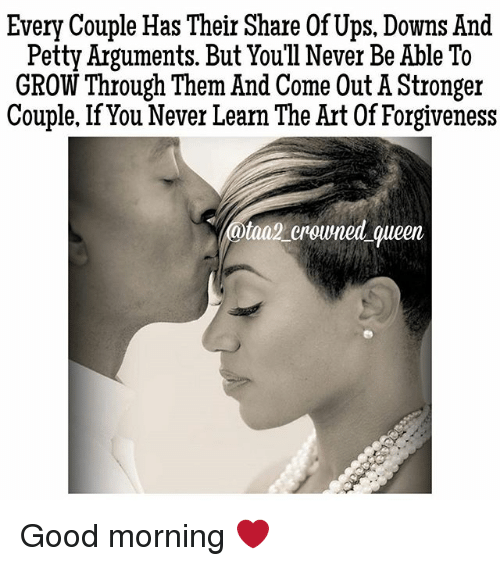 Memes, Petty, and Ups: Every Couple Has Their Share Of Ups. Downs And  Petty Arguments. But You'l1 Never Be Able To  GROW Through Them And Come Out A Stronger  Couple. If You Never Learn The Art Of Forgiveness  ataa2 rowned queen Good morning ❤