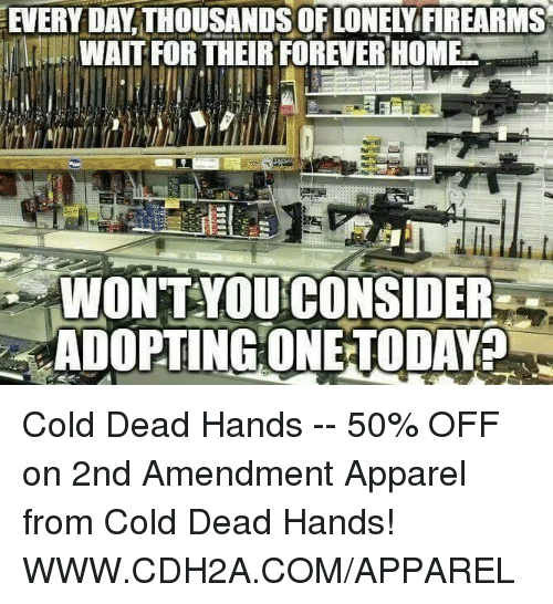 cold-dead-hands: EVERY DAMATHOUSANDSOFLONENiFIREARMS  WAIT FOR THEIR FOREVER HOME  WONTYOU CONSIDER  ADOPTING ONE TODAY? Cold Dead Hands  -- 50% OFF on 2nd Amendment Apparel from Cold Dead Hands! WWW.CDH2A.COM/APPAREL