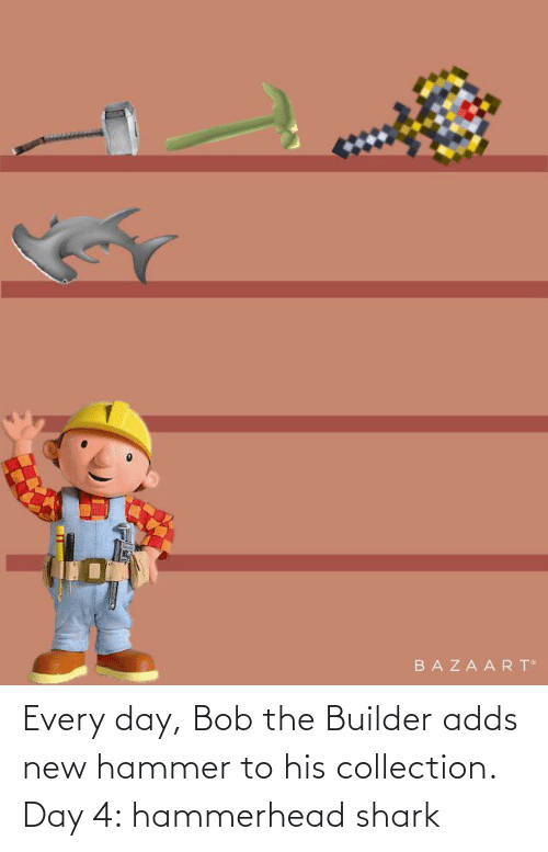 Shark: Every day, Bob the Builder adds new hammer to his collection. Day 4: hammerhead shark