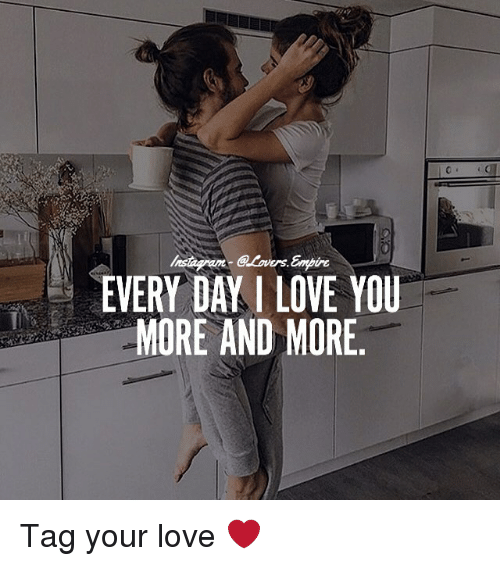 I Love You More Meme: EVERY DAY I LOVE YOU MORE AND MORE Tag Your Love ️
