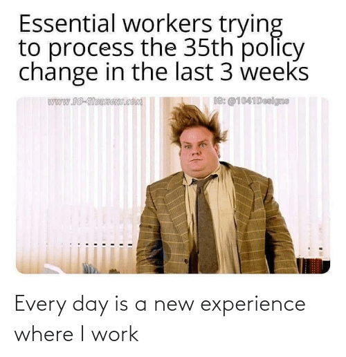 every day: Every day is a new experience where I work