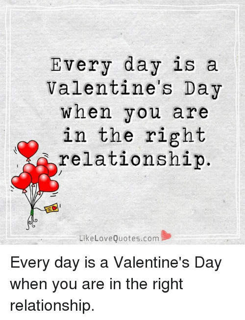 Love, Memes, and Valentine's Day: Every day is a  Valentine's Day  When you are  in the right  relationship  Like Love Quotes.com Every day is a Valentine's Day when you are in the right relationship.