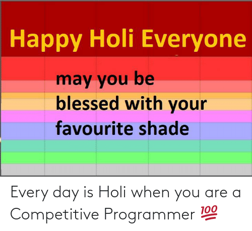 holi: Every day is Holi when you are a Competitive Programmer 💯