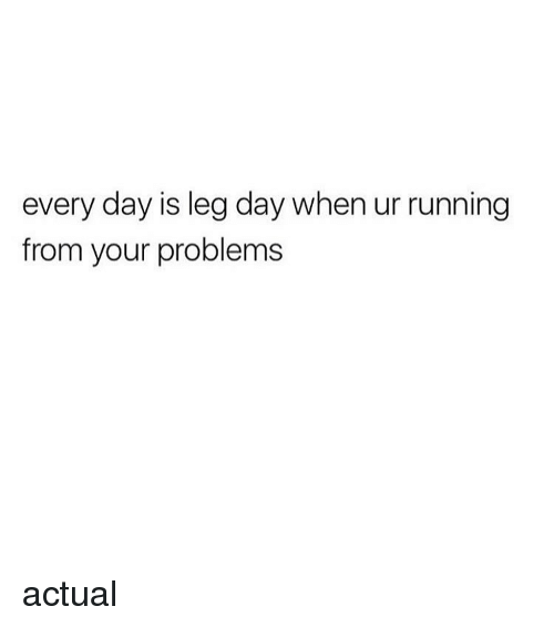 Girl, Leg, and Actual: every day is leg day when ur running  from your problems actual