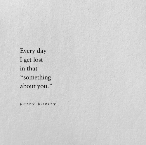 """perry: Every day  lost  I  get  in that  """"something  about you.""""  perry poetry"""