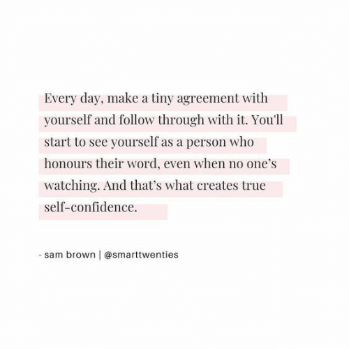 Agreement: Every day, make a tiny agreement with  yourself and follow through with it. You'll  start to see yourself as a person who  honours their word, even when no one's  watching. And that's what creates true  self-confidence.  - sam brown | @smarttwenties