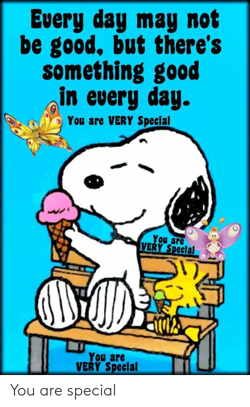 you are special: Every day may not  be good, but there's  something good  in every day.  You are VERY Special  You are  VERY Special  You are  VERY Special You are special