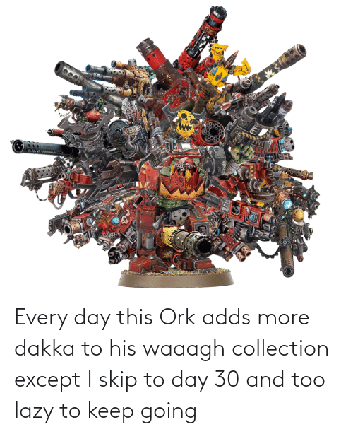 Lazy, Day, and Ork: Every day this Ork adds more dakka to his waaagh collection except I skip to day 30 and too lazy to keep going