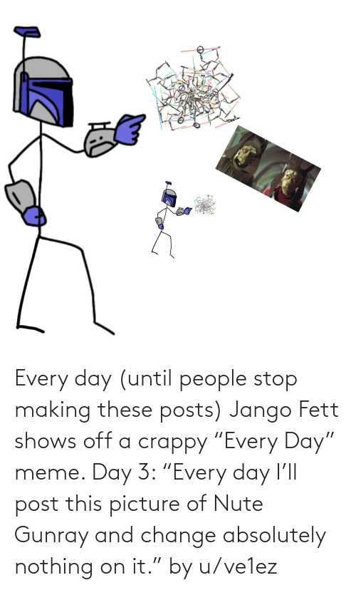 """Meme Day: Every day (until people stop making these posts) Jango Fett shows off a crappy """"Every Day"""" meme. Day 3: """"Every day I'll post this picture of Nute Gunray and change absolutely nothing on it."""" by u/ve1ez"""