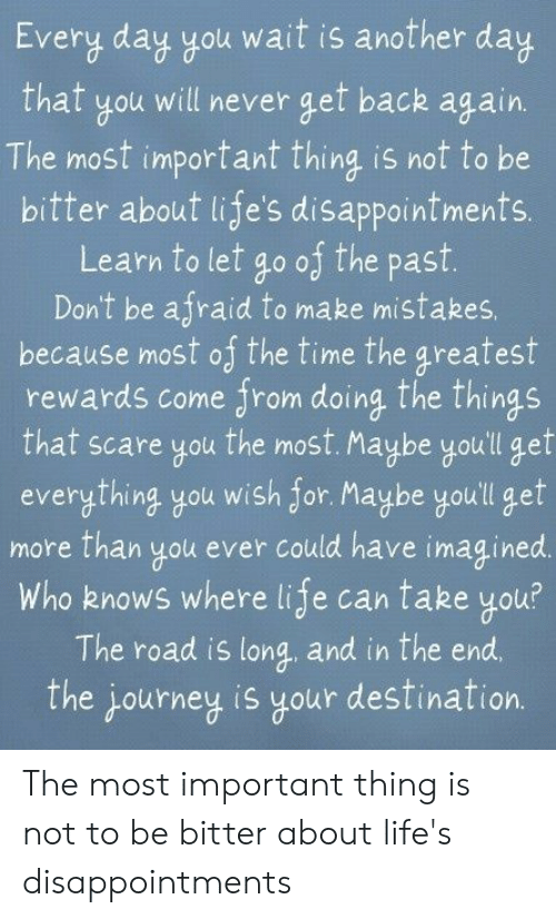 Rewards: Every day you wait is another day  will never get back again.  that  The most important thing is not to be  bitter about life's disappointments.  go of the past.  Don't be afraid to make mistakes,  because most of the time the greatest  rewards come from doing the things  the most. Maybe you'll gef  everything you wish for. Maybe youll get  more than you ever could have imagined.  Who knows where life can take you?  The road is long and in the end  Learn to let  that scare you  The journey is your destination. The most important thing is not to be bitter about life's disappointments