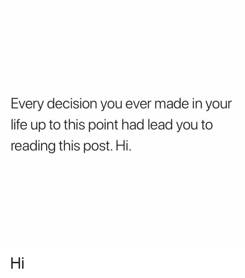 Life, Memes, and 🤖: Every decision you ever made in your  life up to this point had lead you to  reading this post. Hi. Hi