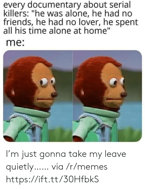 """serial killers: every documentary about serial  killers: """"he was alone, he had no  friends, he had no lover, he spent  all his time alone at home""""  me: I'm just gonna take my leave quietly…… via /r/memes https://ift.tt/30HfbkS"""
