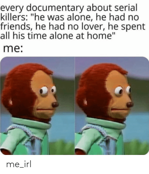 "He Had: every documentary about serial  killers: ""he was alone, he had no  friends, he had no lover, he spent  all his time alone at home""  me: me_irl"