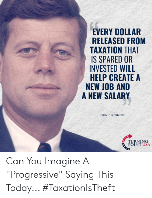 """Getting turnt: EVERY DOLLAR  RELEASED FROM  TAXATION THAT  IS SPARED OR  INVESTED WILL  HELP CREATE A  NEW JOB AND  A NEW SALARY  JOHN F. KENNEDY  TURNT USA  POINT USA Can You Imagine A """"Progressive"""" Saying This Today... #TaxationIsTheft"""