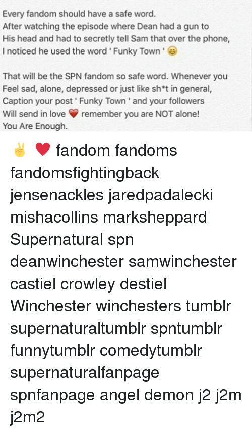Safe Words: Every fandom should have a safe word.  After watching the episode where Dean had a gun to  His head and had to secretly tell Sam that over the phone,  I noticed he used the word' Funky Town  That will be the SPN fandom so safe word. Whenever you  Feel sad, alone, depressed or just like sh't in general,  Caption your post Funky Town' and your followers  Will send in loveremember you are NOT alone!  You Are Enough. ✌ ♥ fandom fandoms fandomsfightingback jensenackles jaredpadalecki mishacollins marksheppard Supernatural spn deanwinchester samwinchester castiel crowley destiel Winchester winchesters tumblr supernaturaltumblr spntumblr funnytumblr comedytumblr supernaturalfanpage spnfanpage angel demon j2 j2m j2m2