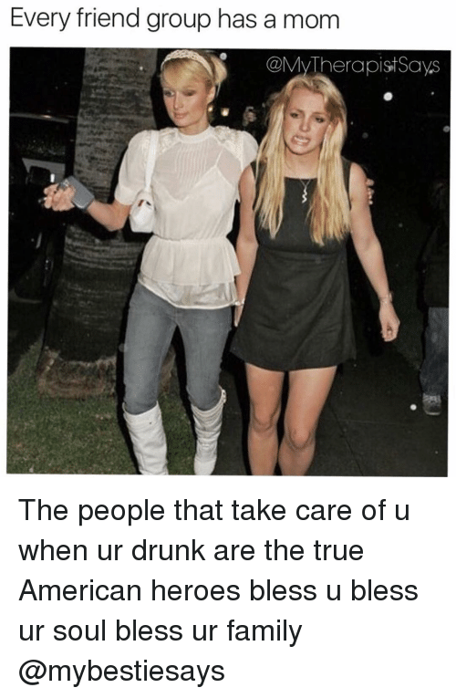 Drunk, Heroes, and Girl Memes: Every friend group has a mom  @My Therapist Says The people that take care of u when ur drunk are the true American heroes bless u bless ur soul bless ur family @mybestiesays