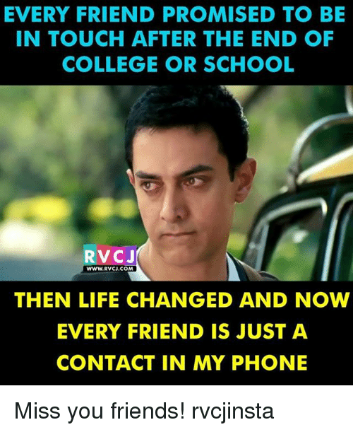 College, Friends, and Life: EVERY FRIEND PROMISED TO BE  IN TOUCH AFTER THE END OF  COLLEGE OR SCHOOL  RVCJ  WWW.RVCJ.COM  THEN LIFE CHANGED AND NOW  EVERY FRIEND IS JUST A  CONTACT IN MY PHONE Miss you friends! rvcjinsta