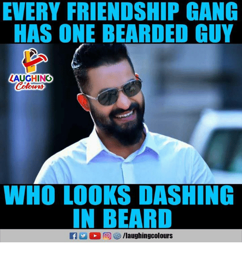 Beard, Gang, and Friendship: EVERY FRIENDSHIP GANG  HAS ONE BEARDED GUY  LAUGHING  Colours  WHO LOOKS DASHING  N BEARD