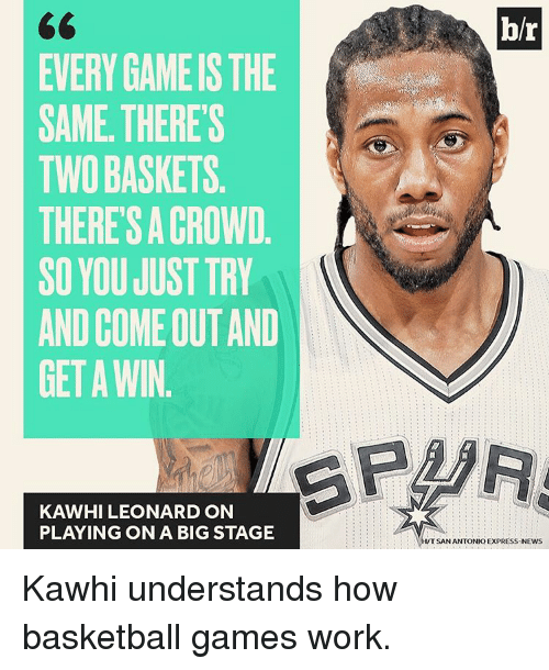 Sports, Kawhi Leonard, and Express: EVERY GAME IS THE  SAME THERE'S  TWO BASKETS  THERESA CROWD  SO YOU JUST TRY  AND COMEOUTAND  GET A WIN  KAWHI LEONARD ON  PLAYING ON A BIG STAGE  br  TSAN ANTONIO EXPRESS-NEWS Kawhi understands how basketball games work.