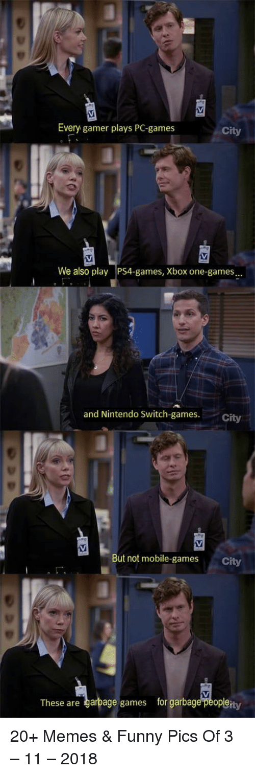 xbox one: Every gamer plays PC-games  City  We also play PS4-games, Xbox one-games  and Nintendo Sswitch-games. City  But not mobile-games  City  These are garbage games for garbage peopleity 20+ Memes & Funny Pics Of 3 – 11 – 2018