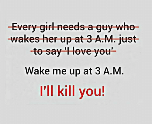 """Memes, 🤖, and Her: -Every gir-needs a guy who  -wakes her up at 3 A.M. just  to say """"Hove you'  Wake me up at 3 A.M  I'll kill you!"""
