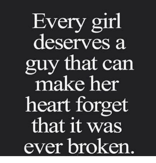 Relationships: Every girl  deserves a  guy that can  make her  heart forget  that it was  ever broken
