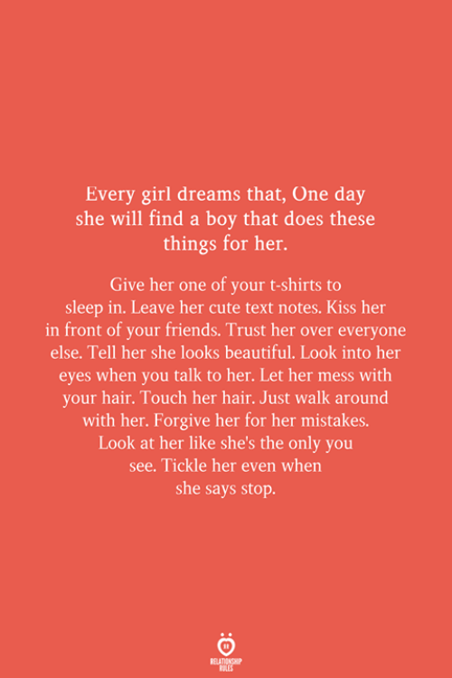 When She Says: Every girl dreams that, One day  she will find a boy that does these  things for her.  Give her one of your t-shirts to  sleep in. Leave her cute text notes. Kiss her  in front of your friends. Trust her over everyone  else. Tell her she looks beautiful. Look into her  eyes when you talk to her. Let her mess with  your hair. Touch her hair. Just walk around  with her. Forgive her for her mistakes.  Look at her like she's the only you  see. Tickle her even when  she says stop.