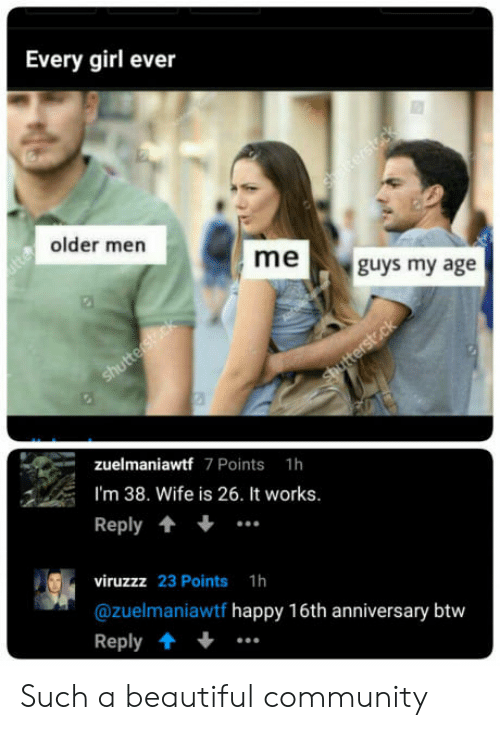 Older Men: Every girl ever  older men  meguys my age  zuelmaniawtf 7 Points 1h  I'm 38. Wife is 26. It works.  Reply  viruzzz 23 Points 1h  @zuelmaniawtf happy 16th anniversary btw  Reply.. Such a beautiful community