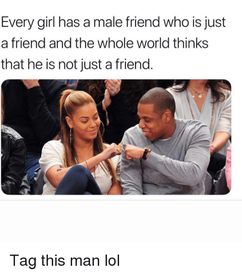 just a friend: Every girl has a male friend who is just  a friend and the whole world thinks  that he is not just a friend. Tag this man lol