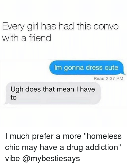 """Cute, Homeless, and Dress: Every girl has had this convo  with a friend  Im gonna dress cute  Read 2:37 PM  Ugh does that mean I have  to I much prefer a more """"homeless chic may have a drug addiction"""" vibe @mybestiesays"""