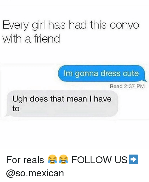 Cute, Memes, and Dress: Every girl has had this convo  with a friend  Im gonna dress cute  Read 2:37 PM  Ugh does that mean I have  to For reals 😂😂 FOLLOW US➡️ @so.mexican