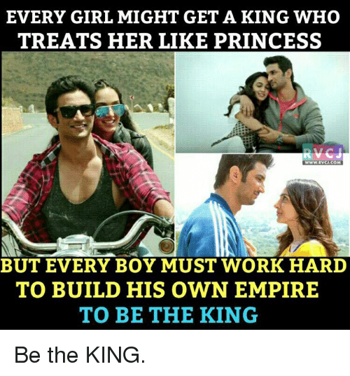 Empire: EVERY GIRL MIGHT GET A KING WHO  TREATS HER LIKE PRINCESS  BUT EVERY BOY MUST WORK HARD  TO BUILD HIS OWN EMPIRE  TO BE THE KING Be the KING.
