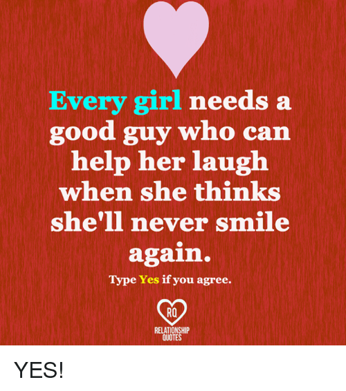 Memes, Girl, and Good: Every girl needs a  good guy who can  help her laugh  when she thinks  she'll never smile  again.  Type Yes if you agree.  RELATIONSHIP  QUOTES YES!